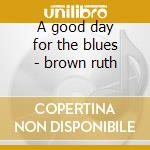 A good day for the blues - brown ruth cd musicale di Ruth Brown