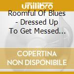 Roomful Of Blues - Dressed Up To Get Messed Up cd musicale di Roomful of blues