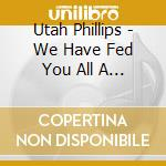 Utah Phillips - We Have Fed You All A... cd musicale di Phillips Utah