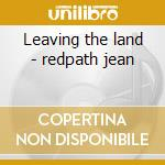 Leaving the land - redpath jean cd musicale di Redpath Jean