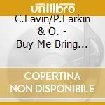 C.Lavin/P.Larkin & O. - Buy Me Bring Me Take Me.. cd musicale di C.lavin/p.larkin & o
