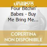 Four Bitchin' Babes - Buy Me Bring Me Take Me: Don't Mess My Hair!!! Vol.2 cd musicale di C.lavin/s.fingerett/