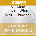 Christine Lavin - What Was I Thinking? cd musicale di Lavin Christine