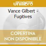 Vance Gilbert - Fugitives cd musicale di Gilbert Vance