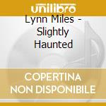 Lynn Miles - Slightly Haunted cd musicale di Miles Lynn