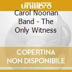 Carol Noonan Band - The Only Witness cd musicale di Carol noonan band