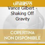 Vance Gilbert - Shaking Off Gravity cd musicale di Gilbert Vance