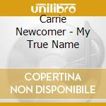 Carrie Newcomer - My True Name cd musicale di Carrie Newcomer