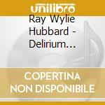 Ray Wylie Hubbard - Delirium Tremolos cd musicale di HUBBARD RAY WYLIE