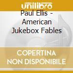 Paul Ellis - American Jukebox Fables cd musicale di ELLIS PAUL