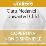 Clara Mcdaniel - Unwanted Child cd musicale di Mcdaniel Clara