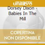 Dorsey Dixon - Babies In The Mill cd musicale di Dixon Dorsey