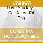 Dave Stuckey - Get A Load  Of This cd musicale di Stuckey Dave