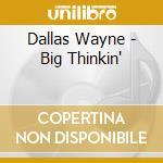 Dallas Wayne - Big Thinkin' cd musicale di Dallas Wayne