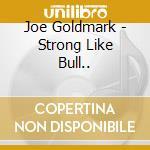 Joe Goldmark - Strong Like Bull... cd musicale di Goldmark Joe