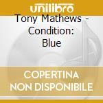 Tony Mathews - Condition: Blue cd musicale di Mathews Tony