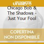 Chicago Bob & The Shadows - Just Your Fool cd musicale di Chicago bob & the shadows