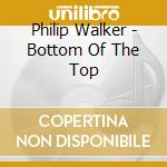 Philip Walker - Bottom Of The Top cd musicale di Phillip Walker