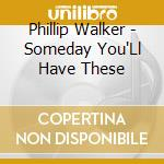 Phillip Walker - Someday You'Ll Have These cd musicale di Phillip Walker