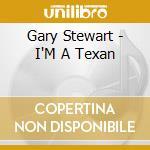 I'm a texan - stewart gary cd musicale di Gary Stewart