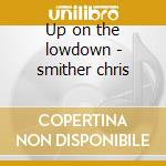 Up on the lowdown - smither chris cd musicale di Chris Smither