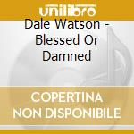 Blessed or damned - cd musicale di Dale Watson