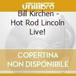Bill Kirchen - Hot Rod Lincoln Live! cd musicale di Bill Kirchen