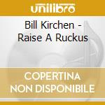 RAISE A RUCKUS cd musicale di KIRCHEN BILL