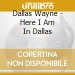 Dallas Wayne - Here I Am In Dallas cd musicale di Dallas Wayne