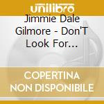 Jimmie Dale Gilmore - Don'T Look For Heartache cd musicale di GILMORE JIMMIE DALE