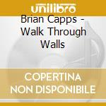 Brian Capps - Walk Through Walls cd musicale di Capps Brian