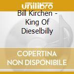 Bill Kirchen  +1 B.T. - King Of Dieselbilly cd musicale di Bill kirchen +1 b.t