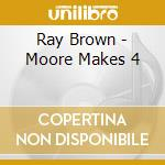 MOORE MAKES 4                             cd musicale di BROWN RAY TRIO
