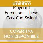 THESE CATS CAN SWING!                     cd musicale di FERGUSON MAYNARD & BIG BOP NOV