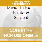 David Hudson - Rainbow Serpent cd musicale di David Hudson