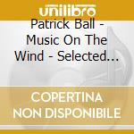 Music on the wind - selected pieces 1983 cd musicale di Patrick Ball