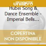 Hubei Song & Dance Ensemble - Imperial Bells Of China cd musicale di Hubei song and dance