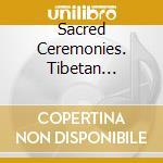 Sacred ceremonies - complete 3-cd box se cd musicale di Dip tse chok ling mo