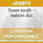Down south - watson doc cd musicale di Doc & merle watson