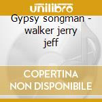 Gypsy songman - walker jerry jeff cd musicale di Walker jerry jeff