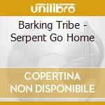 Serpent go home cd musicale di Tribe Barking