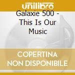 THIS IS OUR MUSIC                         cd musicale di GALAXIE 500