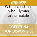 With a christmas vibe - lyman arthur natale cd musicale di Arthur lyman + 2 bt