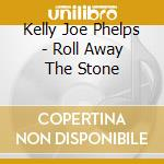 ROLLA AWAY THE STONE cd musicale di Kelly joe Phelps