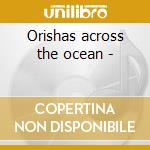 Orishas across the ocean - cd musicale di The yoruba/dahomean collection