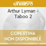 Taboo 2 - lyman arthur cd musicale di Arthur Lyman