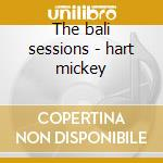 The bali sessions - hart mickey cd musicale di Mickey hart (3 cd)
