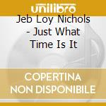 JUST WHAT TIME E IT IS cd musicale di JEB LOY NICHOLS