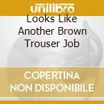 LOOKS LIKE ANOTHER BROWN TROUSER JOB      cd musicale di GRAHAM CHAPMAN