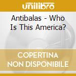WHO IS THIS AMERICA?                      cd musicale di ANTIBALAS